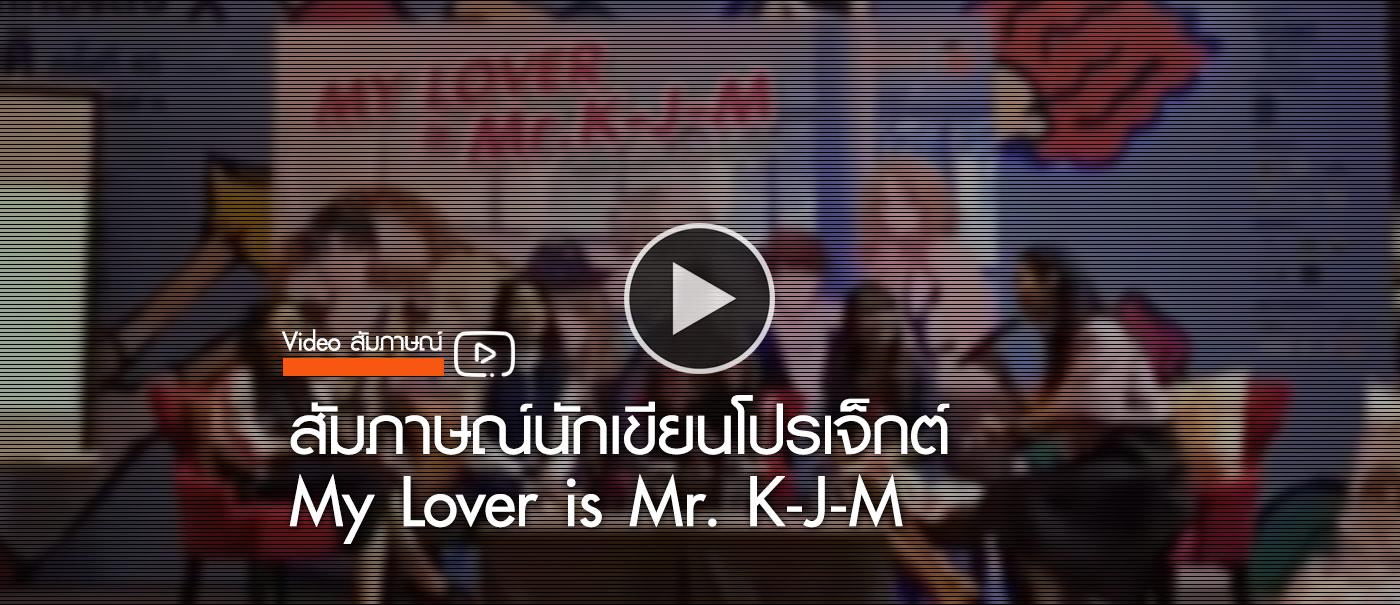 Video-สัมภาษณ์นักเขียนโปรเจ็กต์-My-Lover-is-Mr.-K-J-M